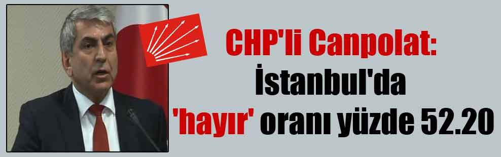 CHP'li Canpolat: İstanbul'da 'hayır' oranı yüzde 52.20