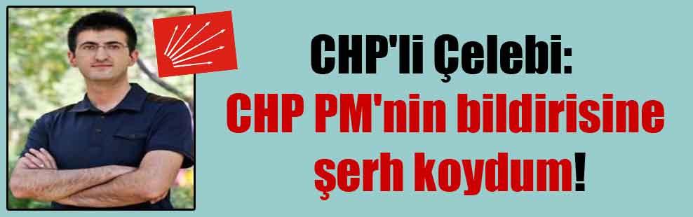 CHP'li Çelebi: CHP PM'nin bildirisine şerh koydum!