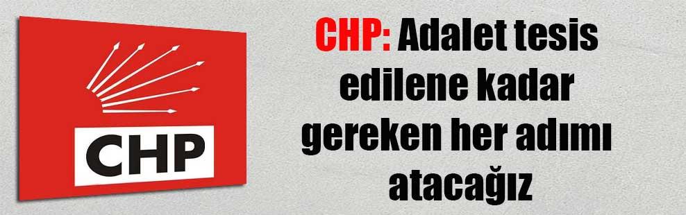 CHP: Adalet tesis edilene kadar gereken her adımı atacağız