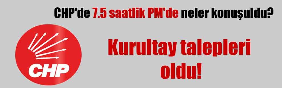 CHP'de 7.5 saatlik PM'de neler konuşuldu?