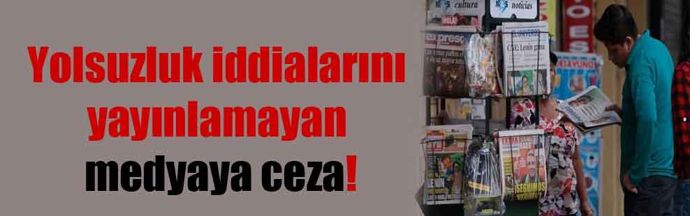 Yolsuzluk iddialarını yayınlamayan medyaya ceza!