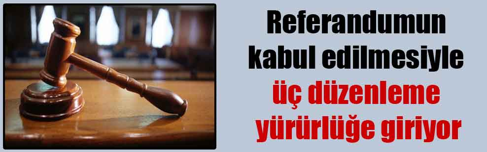 Referandumun kabul edilmesiyle üç düzenleme yürürlüğe giriyor