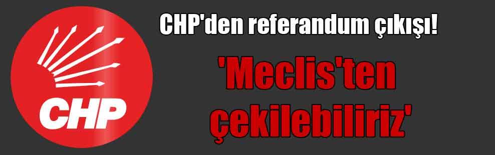 CHP'den referandum çıkışı! 'Meclis'ten çekilebiliriz'