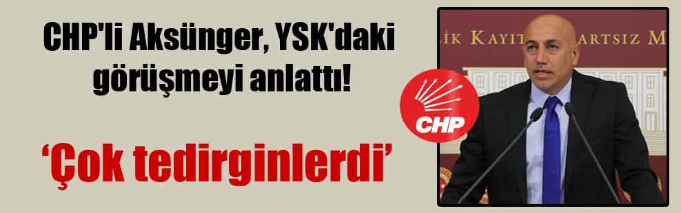 CHP'li Aksünger, YSK'daki görüşmeyi anlattı!