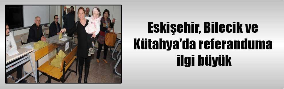 Eskişehir, Bilecik ve Kütahya'da referanduma ilgi büyük