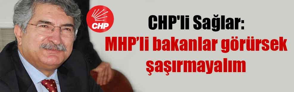 CHP'li Sağlar: MHP'li bakanlar görürsek şaşırmayalım