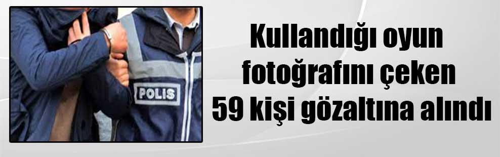 Kullandığı oyun fotoğrafını çeken 59 kişi gözaltına alındı