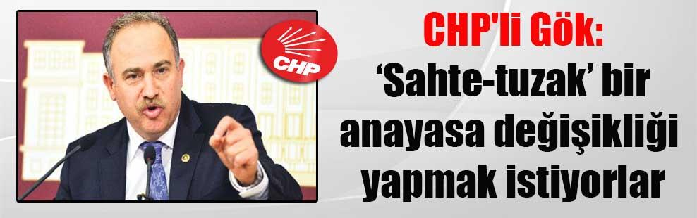 CHP'li Gök: 'Sahte-tuzak' bir anayasa değişikliği yapmak istiyorlar