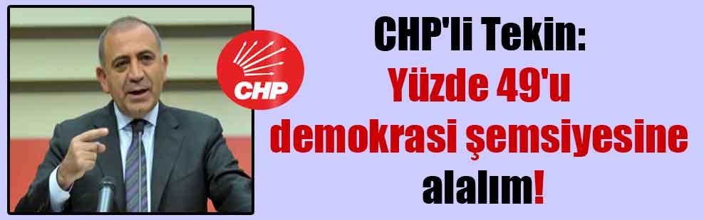 CHP'li Tekin: Yüzde 49'u demokrasi şemsiyesine alalım!