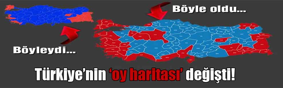 Türkiye'nin 'oy haritası' değişti!