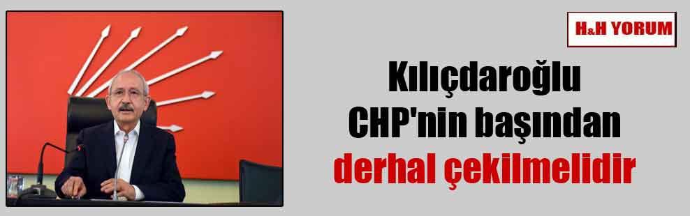 Kılıçdaroğlu CHP'nin başından derhal çekilmelidir