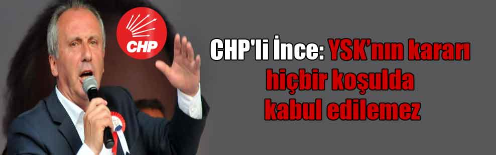CHP'li İnce: YSK'nın kararı hiçbir koşulda kabul edilemez