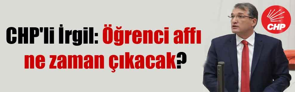 CHP'li İrgil: Öğrenci affı ne zaman çıkacak?