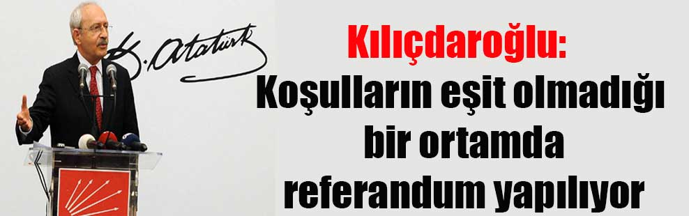 Kılıçdaroğlu: Koşulların eşit olmadığı bir ortamda referandum yapılıyor