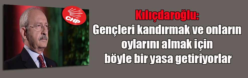 Kılıçdaroğlu: Gençleri kandırmak ve onların oylarını almak için böyle bir yasa getiriyorlar