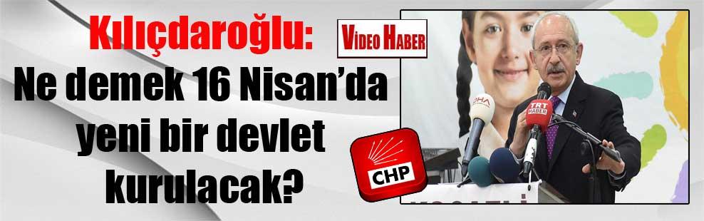 Kılıçdaroğlu: Ne demek 16 Nisan'da yeni bir devlet kurulacak?