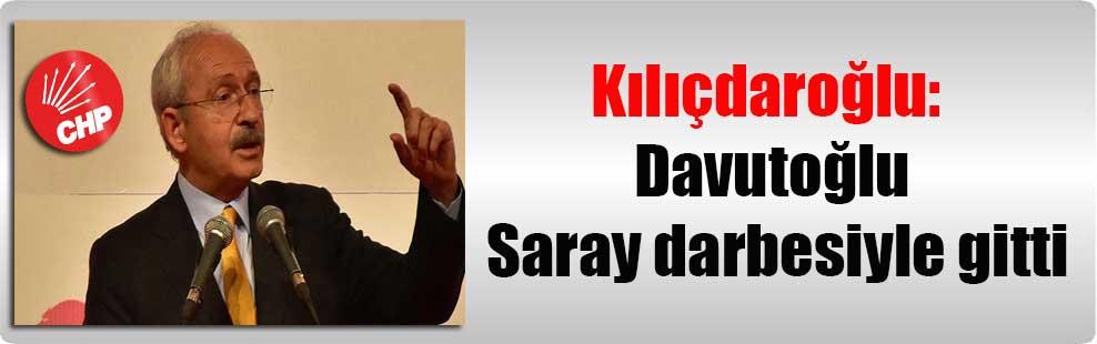 Kılıçdaroğlu: Davutoğlu Saray darbesiyle gitti