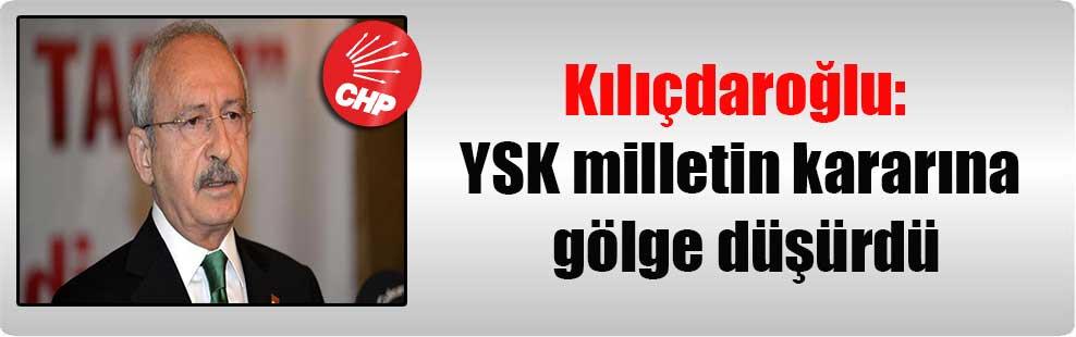 Kılıçdaroğlu: YSK milletin kararına gölge düşürdü