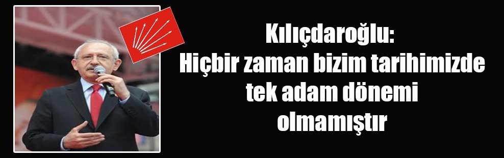 Kılıçdaroğlu: Hiçbir zaman bizim tarihimizde tek adam dönemi olmamıştır