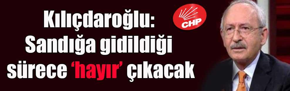 Kılıçdaroğlu: Sandığa gidildiği sürece 'hayır' çıkacak