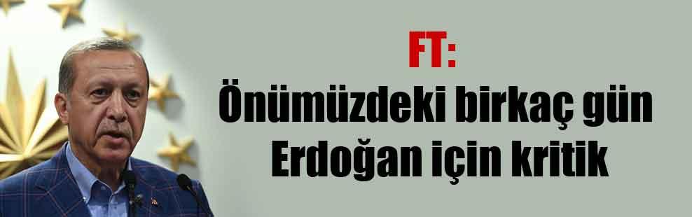 FT: Önümüzdeki birkaç gün Erdoğan için kritik