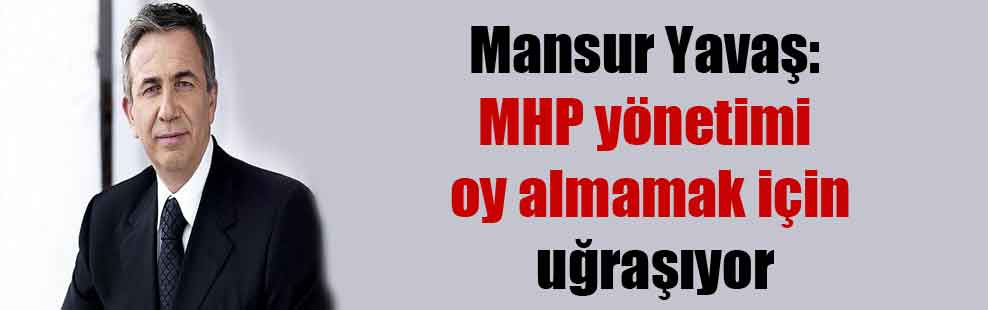 Mansur Yavaş: MHP yönetimi oy almamak için uğraşıyor