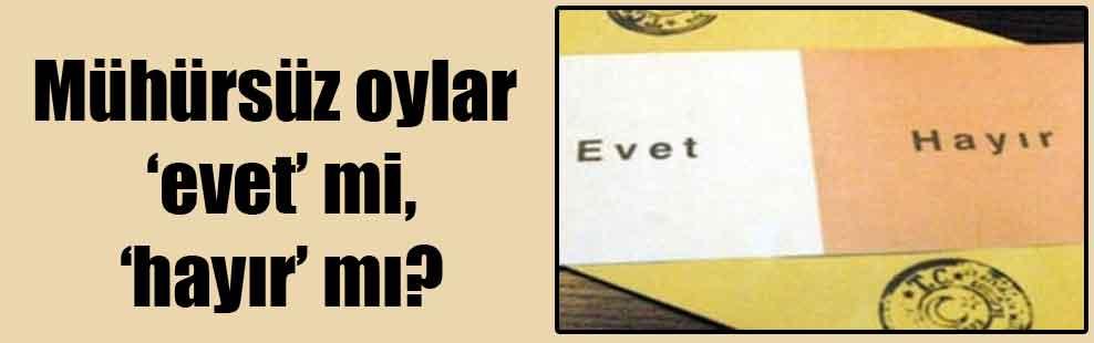 Mühürsüz oylar 'evet' mi, 'hayır' mı?