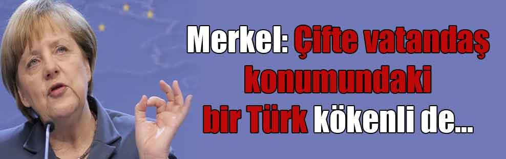 Merkel: Çifte vatandaş konumundaki bir Türk kökenli de…