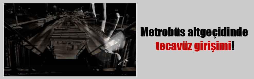 Metrobüs altgeçidinde tecavüz girişimi!