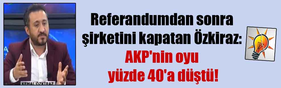 Referandumdan sonra şirketini kapatan Özkiraz: AKP'nin oyu yüzde 40'a düştü!