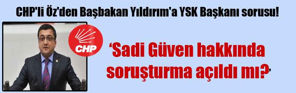 CHP'li Öz'den Başbakan Yıldırım'a YSK Başkanı sorusu!