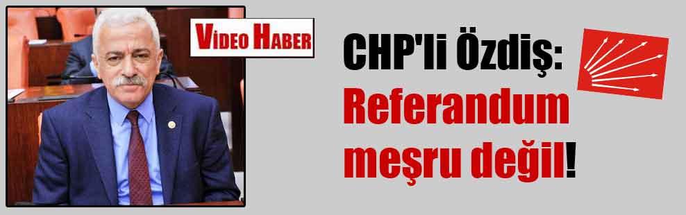 CHP'li Özdiş: Referandum meşru değil