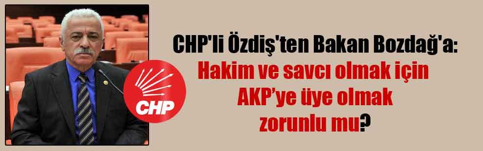 CHP'li Özdiş'ten Bakan Bozdağ'a: Hakim ve savcı olmak için AKP'ye üye olmak zorunlu mu?