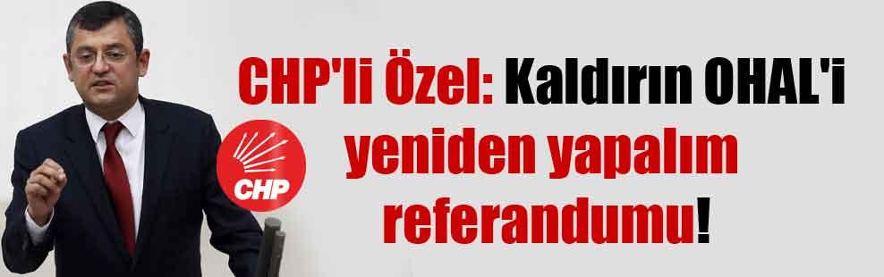 CHP'li Özel: Kaldırın OHAL'i yeniden yapalım referandumu!