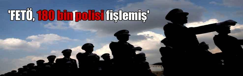 'FETÖ, 180 bin polisi fişlemiş'