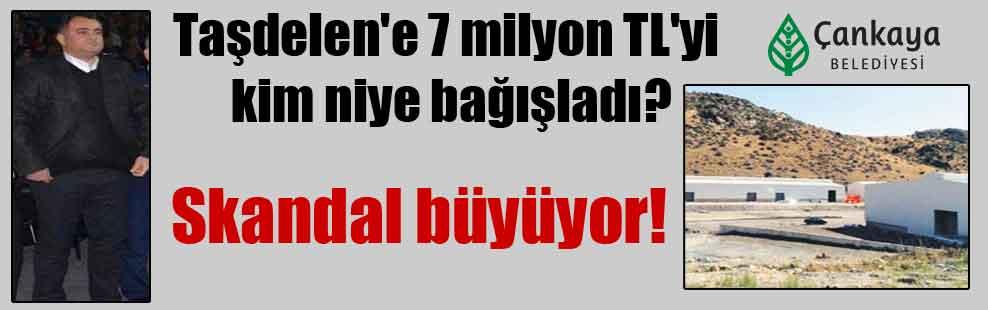 Taşdelen'e 7 milyon TL'yi kim niye bağışladı? Skandal büyüyor!
