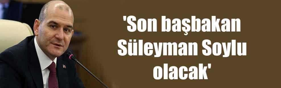 'Son başbakan Süleyman Soylu olacak'