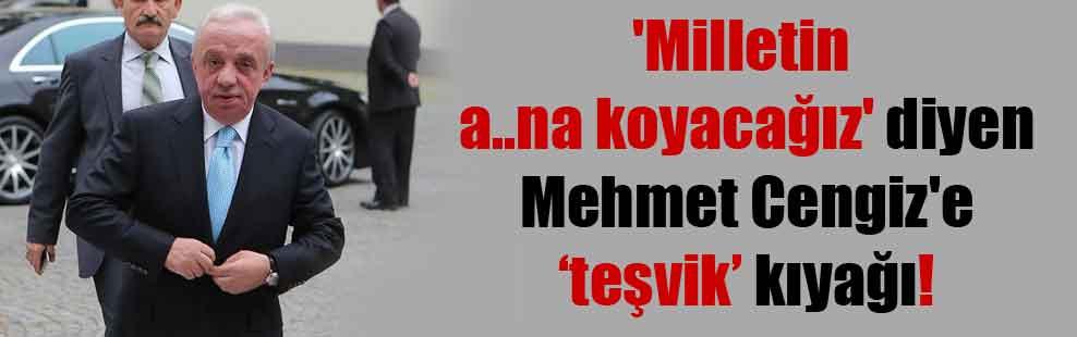 'Milletin a..na koyacağız' diyen Mehmet Cengiz'e 'teşvik' kıyağı!