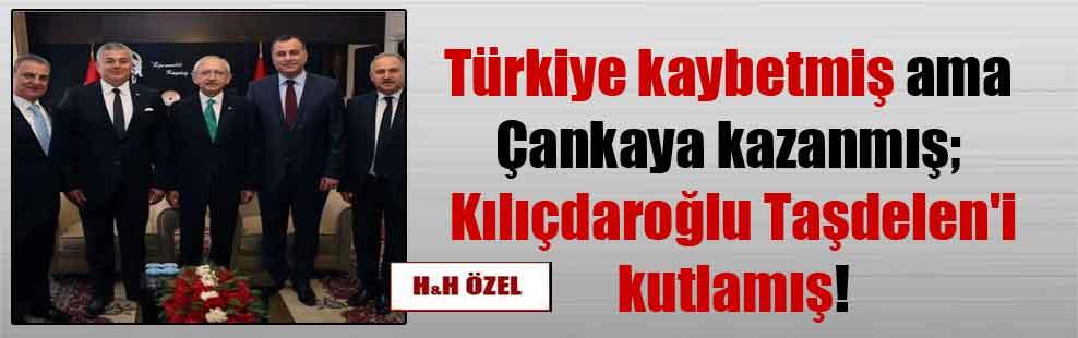 Türkiye kaybetmiş ama Çankaya kazanmış; Kılıçdaroğlu Taşdelen'i kutlamış!