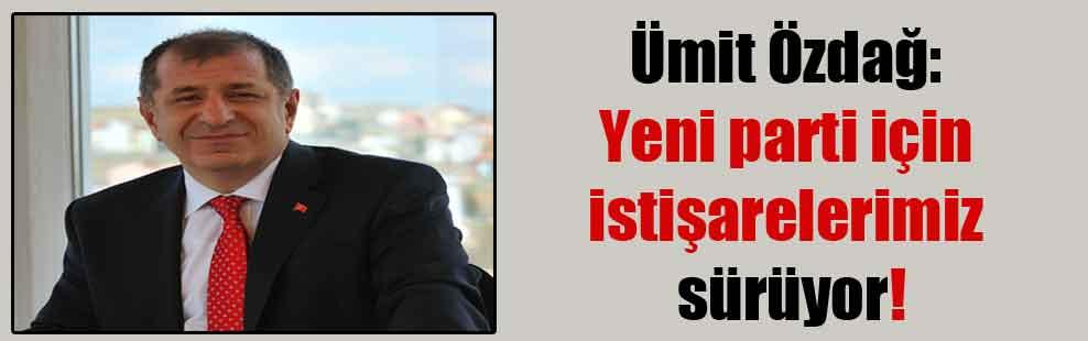 Ümit Özdağ: Yeni parti için istişarelerimiz sürüyor!