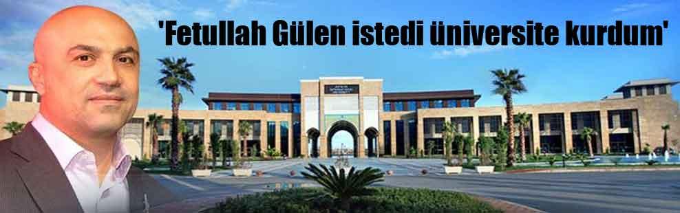 'Fetullah Gülen istedi üniversite kurdum'