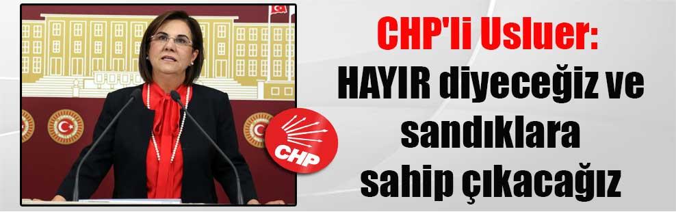 CHP'li Usluer: HAYIR diyeceğiz ve sandıklara sahip çıkacağız