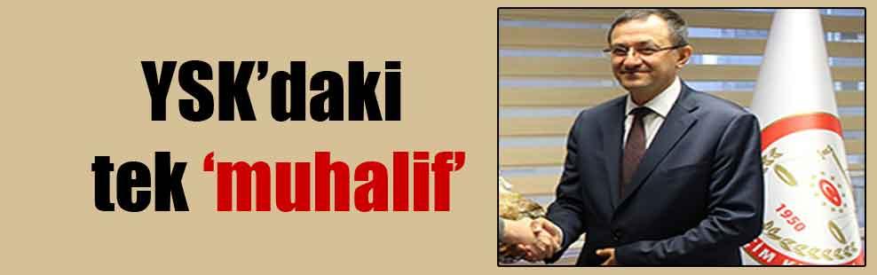 YSK'daki tek 'muhalif'