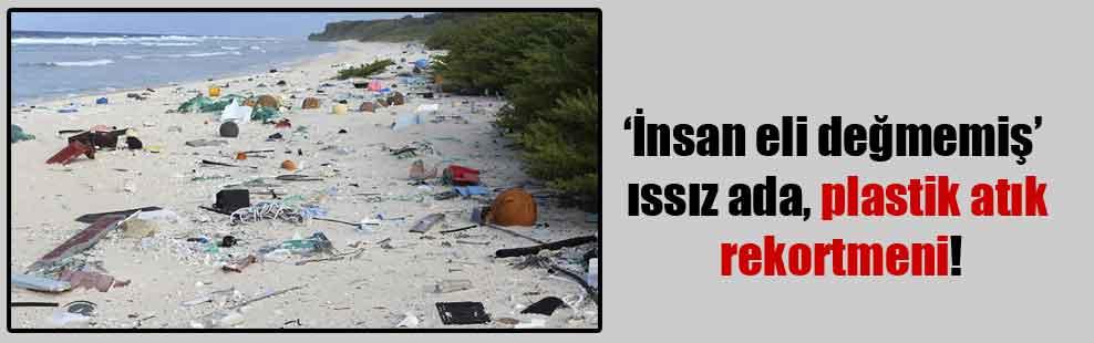 'İnsan eli değmemiş' ıssız ada, plastik atık rekortmeni!
