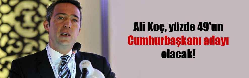Ali Koç, yüzde 49'un Cumhurbaşkanı adayı olacak!