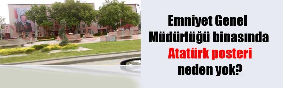 Emniyet Genel Müdürlüğü binasında Atatürk posteri neden yok?