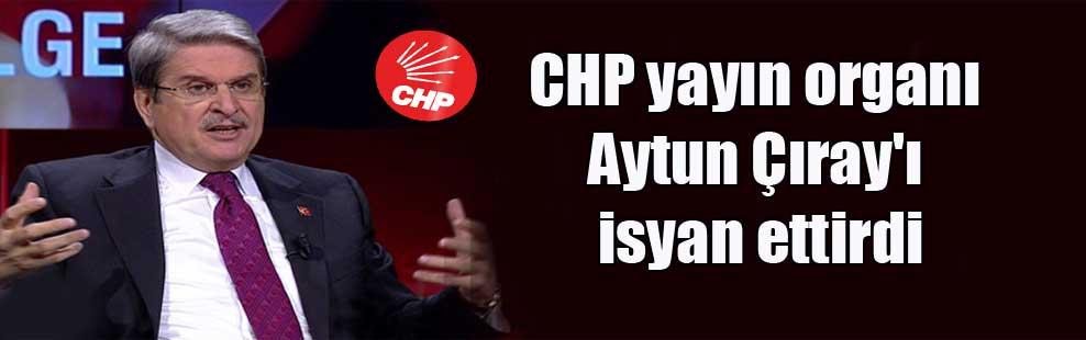 CHP yayın organı Aytun Çıray'ı isyan ettirdi