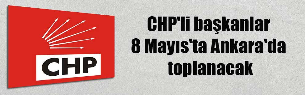 CHP'li başkanlar 8 Mayıs'ta Ankara'da toplanacak