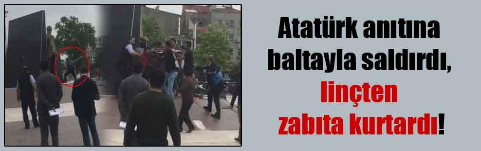 Atatürk anıtına baltayla saldırdı, linçten zabıta kurtardı!