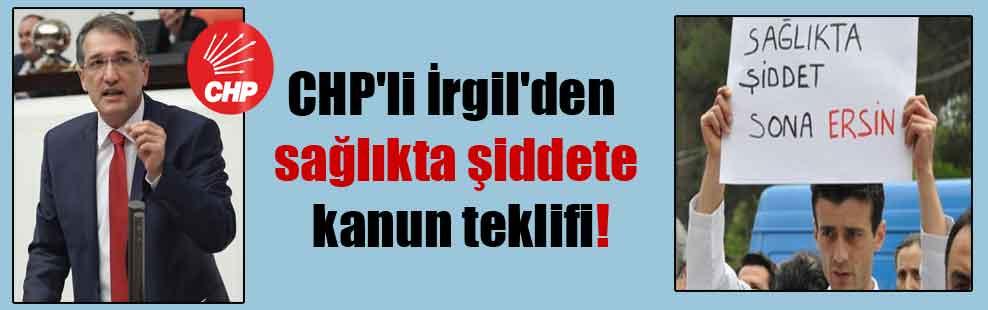 CHP'li İrgil'den sağlıkta şiddete kanun teklifi!